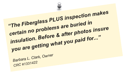 """The Fiberglass PLUS inspection makes certain no problems are buried in insulation. Before & after photos insure you are getting what you paid for...""
