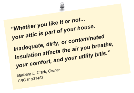 """Whether you like it or not... your attic is part of your house.  Inadequate, dirty, or contaminated insulation affects the air you breathe, your comfort, and your utility bills."" Barbara L. Clark, Owner CRC #1331422"
