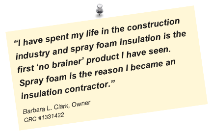 """I have spent my life in the construction industry and spray foam insulation is the first 'no brainer' product I have seen. Spray foam is the reason I became an insulation contractor."" Barbara L. Clark, Owner CRC #1331422"